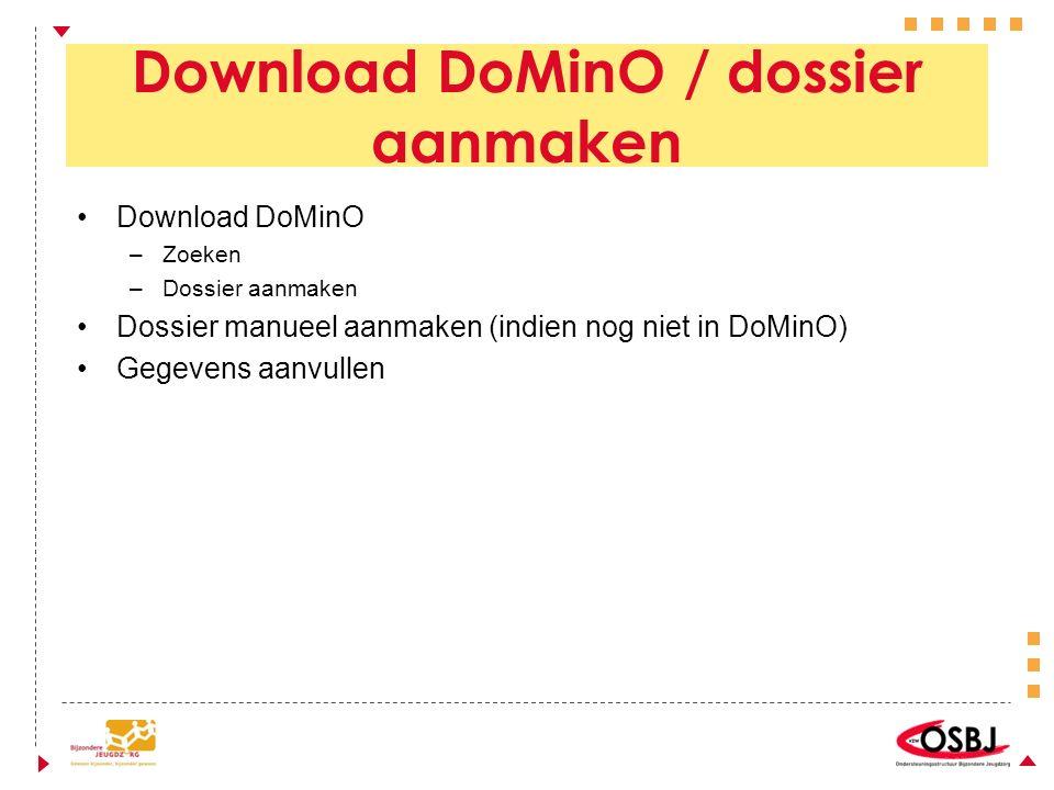 Download DoMinO / dossier aanmaken Download DoMinO –Zoeken –Dossier aanmaken Dossier manueel aanmaken (indien nog niet in DoMinO) Gegevens aanvullen