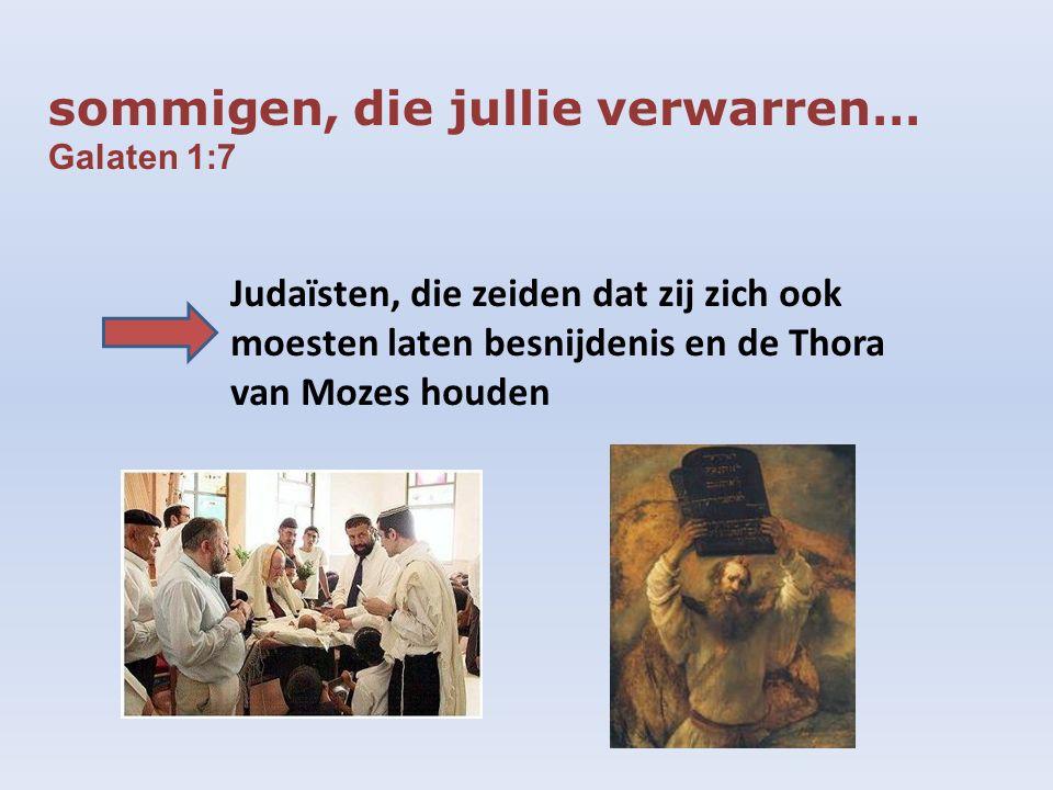 sommigen, die jullie verwarren… Galaten 1:7 Judaïsten, die zeiden dat zij zich ook moesten laten besnijdenis en de Thora van Mozes houden