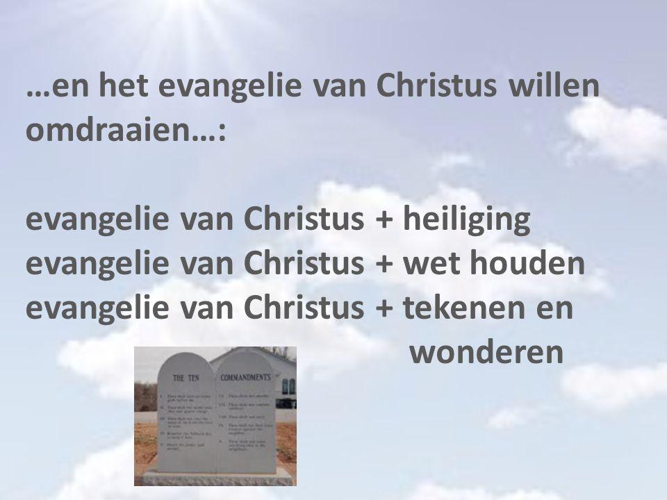 …en het evangelie van Christus willen omdraaien…: evangelie van Christus + heiliging evangelie van Christus + wet houden evangelie van Christus + tekenen en wonderen