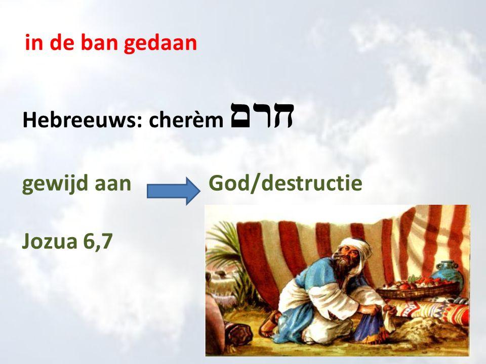 in de ban gedaan Hebreeuws: cherèm חרם gewijd aan God/destructie Jozua 6,7