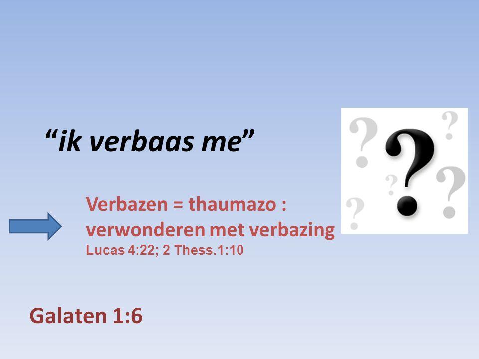 Galaten 1:6 ik verbaas me Verbazen = thaumazo : verwonderen met verbazing Lucas 4:22; 2 Thess.1:10