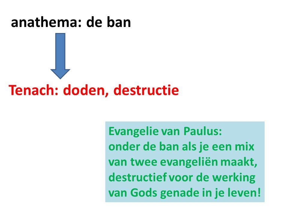 anathema: de ban Tenach: doden, destructie Evangelie van Paulus: onder de ban als je een mix van twee evangeliën maakt, destructief voor de werking van Gods genade in je leven!