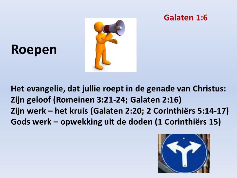 Roepen Het evangelie, dat jullie roept in de genade van Christus: Zijn geloof (Romeinen 3:21-24; Galaten 2:16) Zijn werk – het kruis (Galaten 2:20; 2 Corinthiërs 5:14-17) Gods werk – opwekking uit de doden (1 Corinthiërs 15) Galaten 1:6