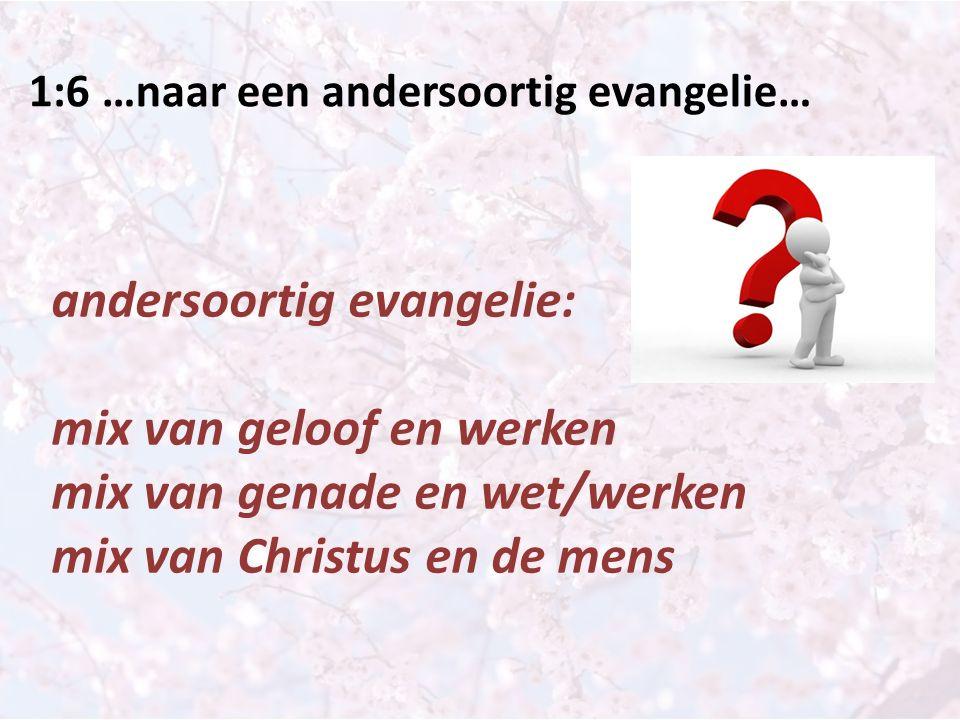 1:6 …naar een andersoortig evangelie… andersoortig evangelie: mix van geloof en werken mix van genade en wet/werken mix van Christus en de mens