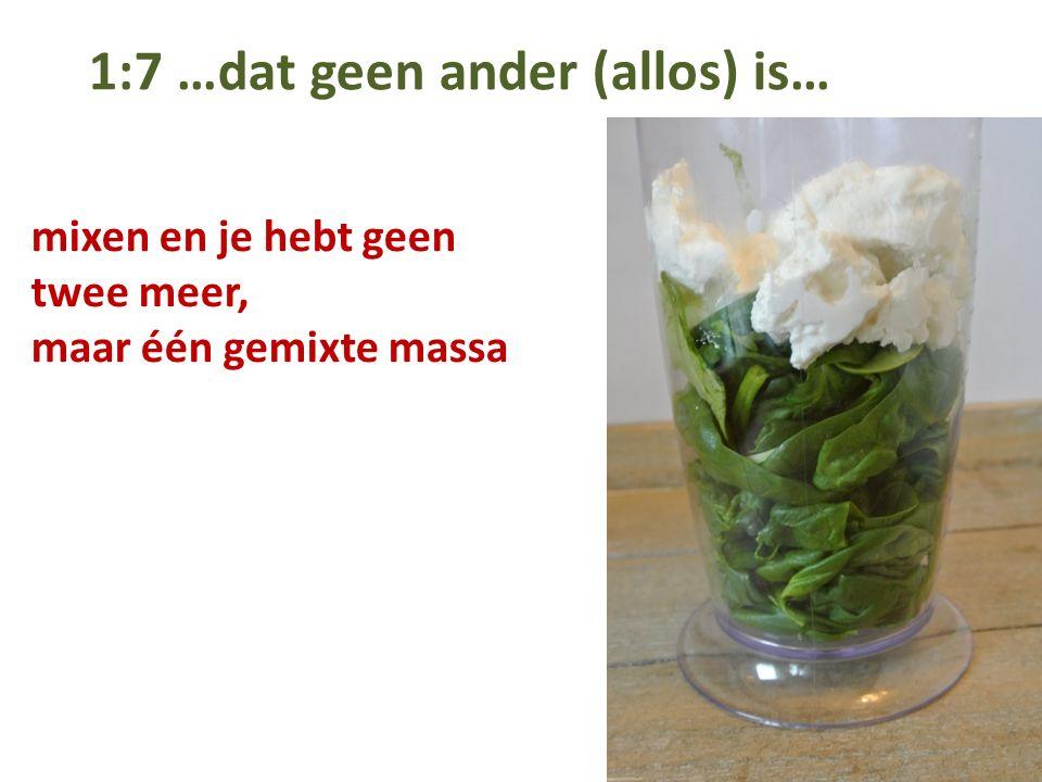 1:7 …dat geen ander (allos) is… mixen en je hebt geen twee meer, maar één gemixte massa