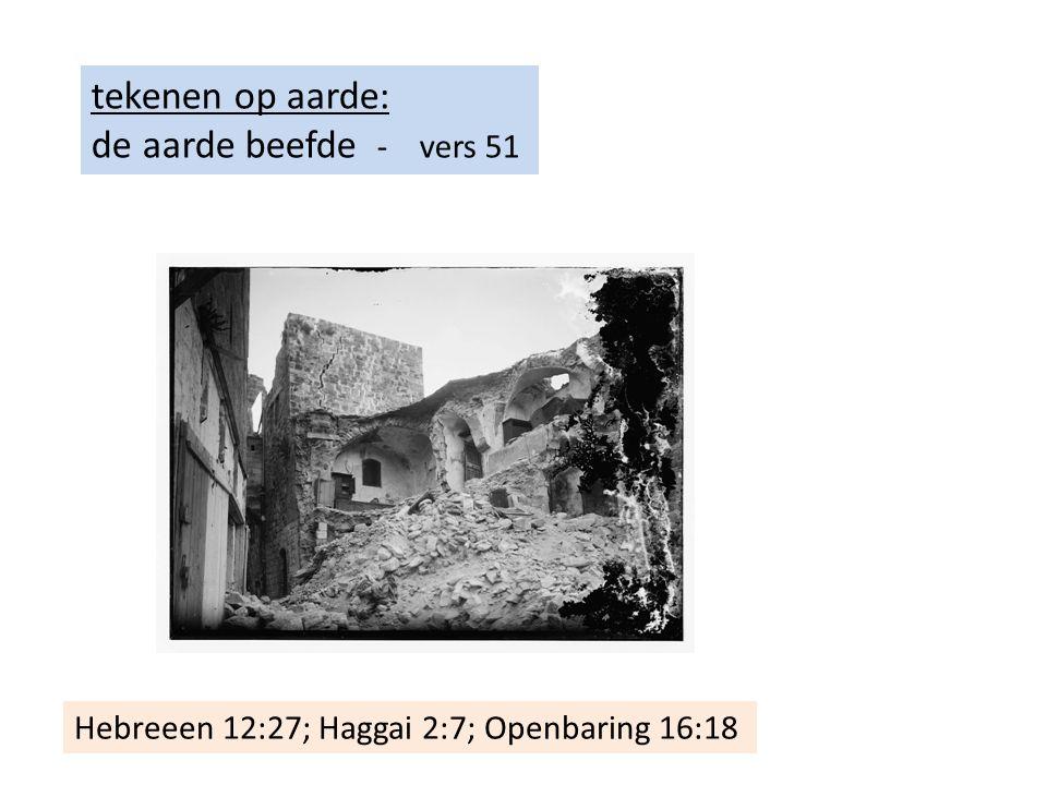 tekenen op aarde: de aarde beefde - vers 51 Hebreeen 12:27; Haggai 2:7; Openbaring 16:18