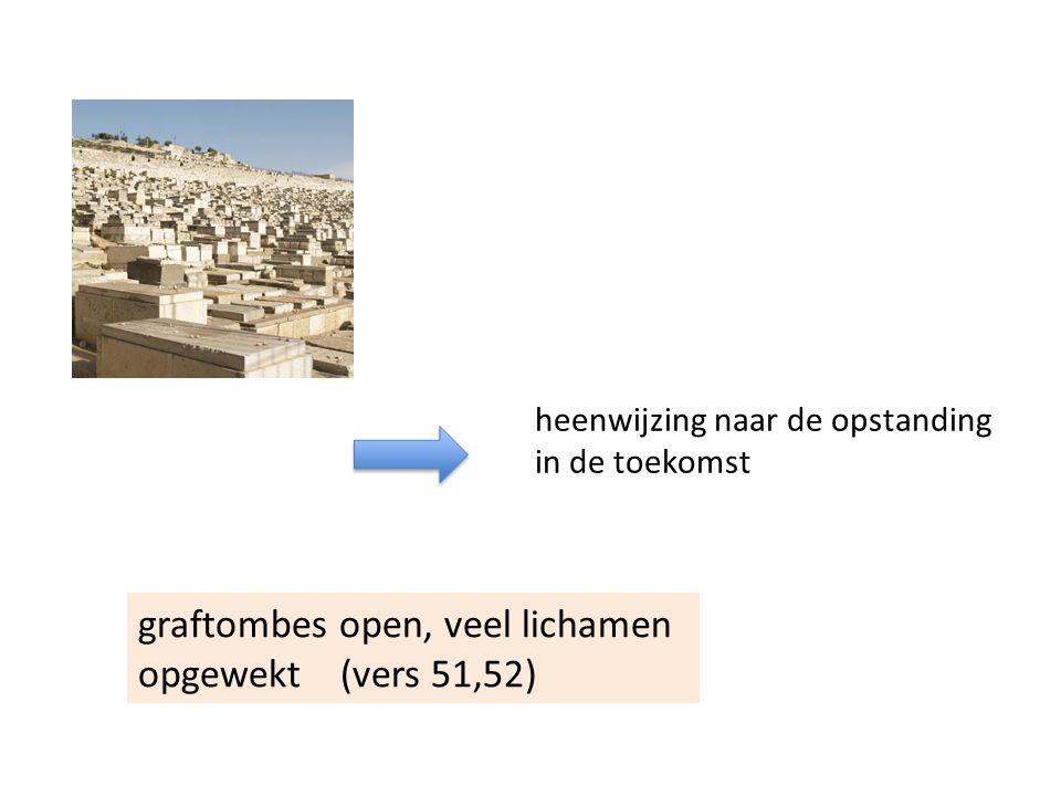 graftombes open, veel lichamen opgewekt (vers 51,52) heenwijzing naar de opstanding in de toekomst