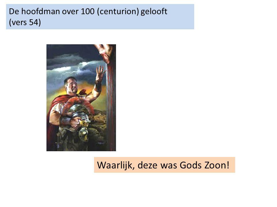 De hoofdman over 100 (centurion) gelooft (vers 54) Waarlijk, deze was Gods Zoon!