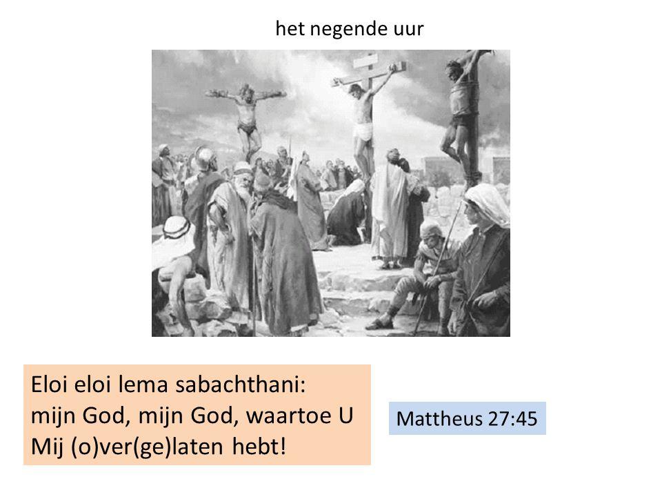 Mattheus 27:45 Eloi eloi lema sabachthani: mijn God, mijn God, waartoe U Mij (o)ver(ge)laten hebt! het negende uur