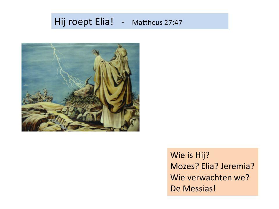 Hij roept Elia! - Mattheus 27:47 Wie is Hij? Mozes? Elia? Jeremia? Wie verwachten we? De Messias!