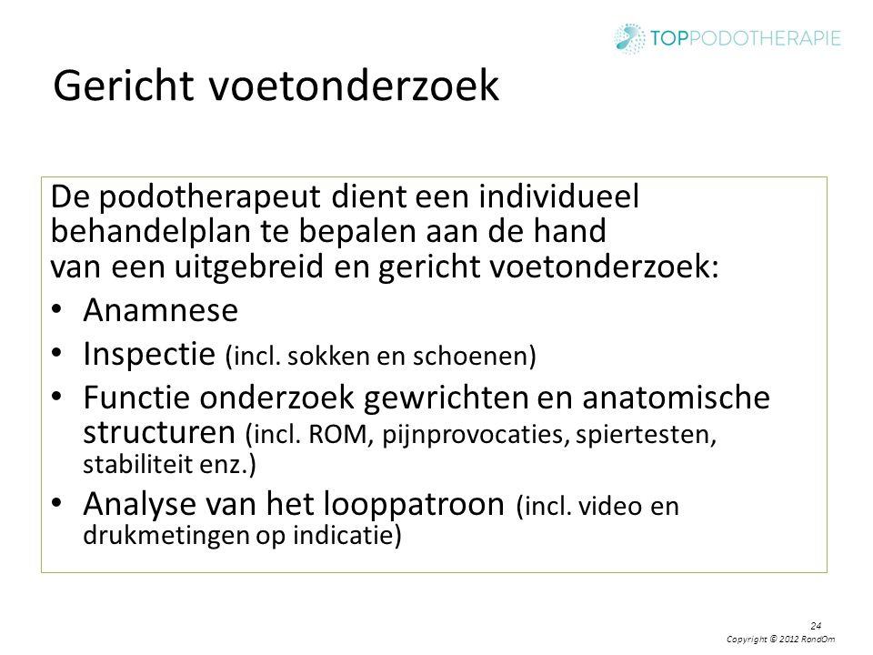 Copyright © 2012 RondOm Gericht voetonderzoek De podotherapeut dient een individueel behandelplan te bepalen aan de hand van een uitgebreid en gericht