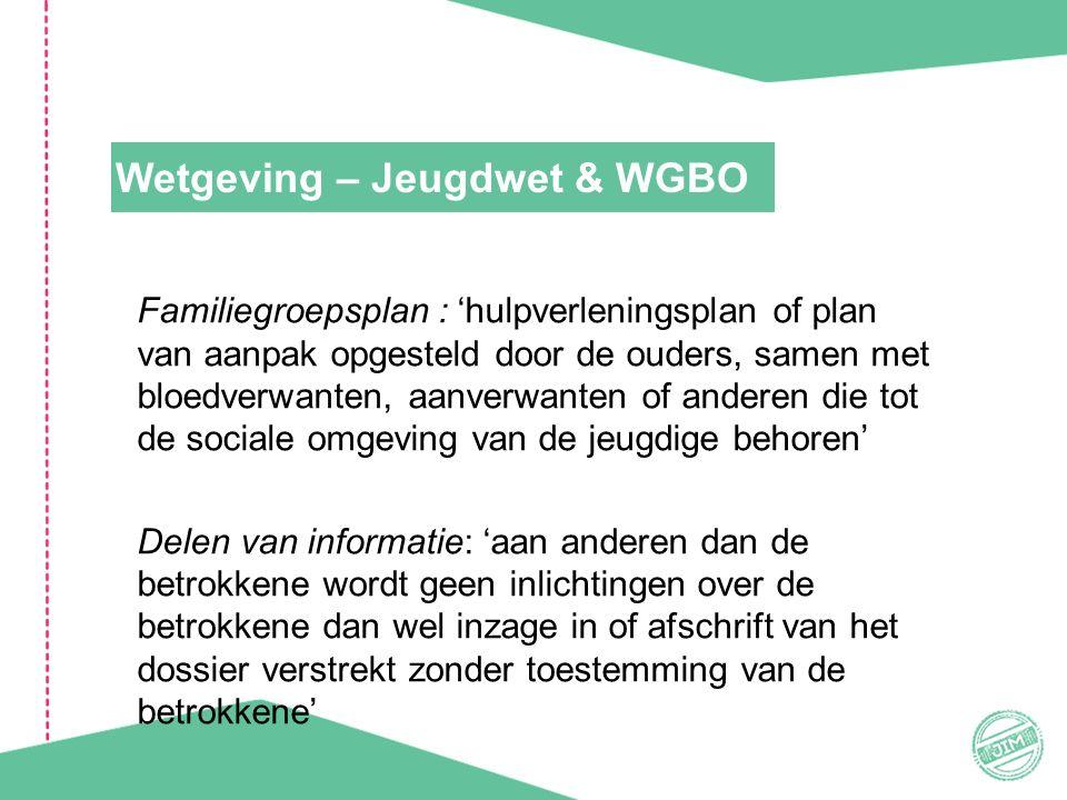 Wetgeving – Jeugdwet & WGBO Familiegroepsplan : 'hulpverleningsplan of plan van aanpak opgesteld door de ouders, samen met bloedverwanten, aanverwanten of anderen die tot de sociale omgeving van de jeugdige behoren' Delen van informatie: 'aan anderen dan de betrokkene wordt geen inlichtingen over de betrokkene dan wel inzage in of afschrift van het dossier verstrekt zonder toestemming van de betrokkene'
