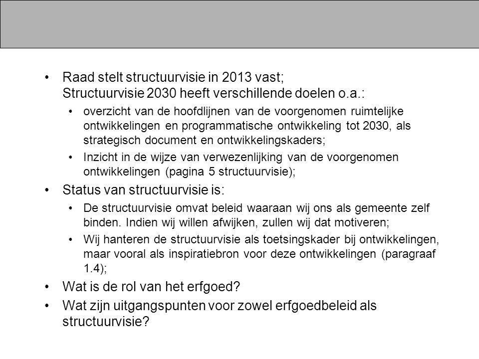 Raad stelt structuurvisie in 2013 vast; Structuurvisie 2030 heeft verschillende doelen o.a.: overzicht van de hoofdlijnen van de voorgenomen ruimtelijke ontwikkelingen en programmatische ontwikkeling tot 2030, als strategisch document en ontwikkelingskaders; Inzicht in de wijze van verwezenlijking van de voorgenomen ontwikkelingen (pagina 5 structuurvisie); Status van structuurvisie is: De structuurvisie omvat beleid waaraan wij ons als gemeente zelf binden.