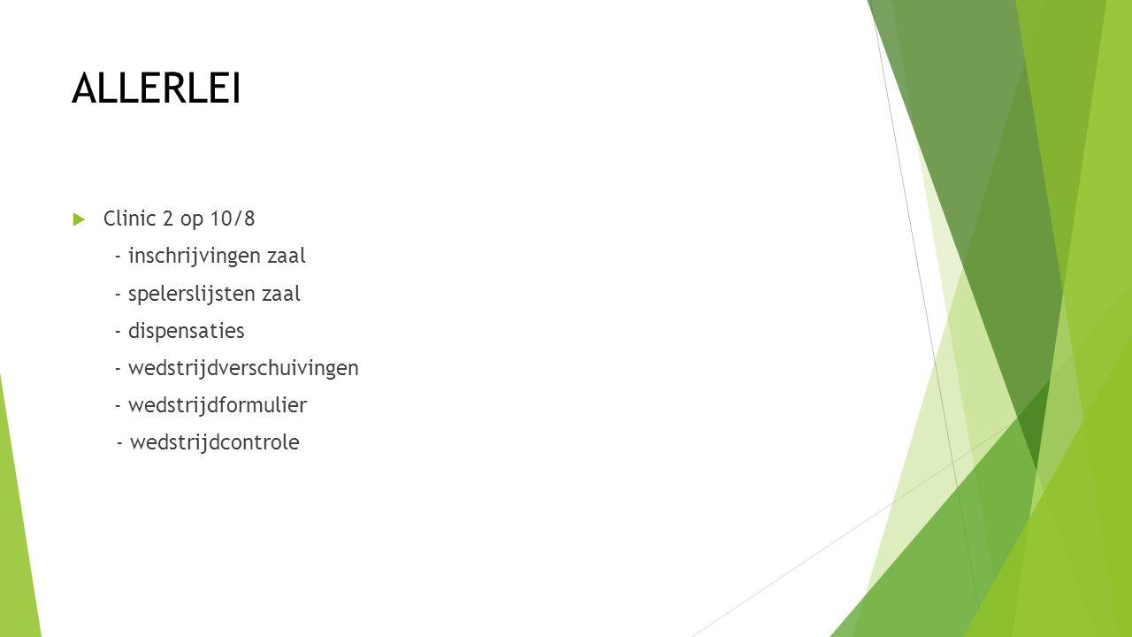 ALLERLEI  Clinic 2 op 10/8 - inschrijvingen zaal - spelerslijsten zaal - dispensaties - wedstrijdverschuivingen - wedstrijdformulier - wedstrijdcontrole