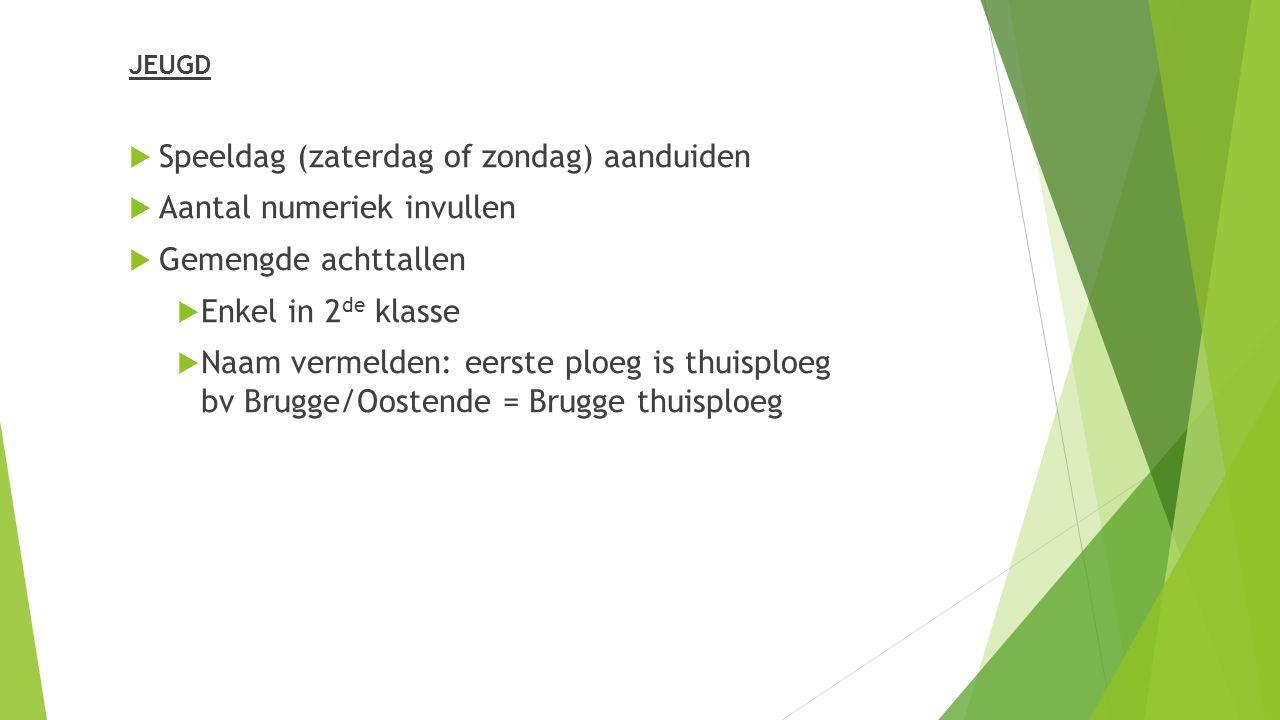 JEUGD  Speeldag (zaterdag of zondag) aanduiden  Aantal numeriek invullen  Gemengde achttallen  Enkel in 2 de klasse  Naam vermelden: eerste ploeg is thuisploeg bv Brugge/Oostende = Brugge thuisploeg