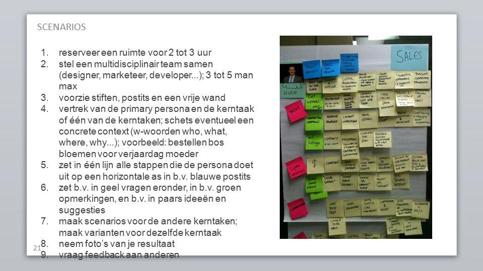 SCENARIOS 21 1.reserveer een ruimte voor 2 tot 3 uur 2.stel een multidisciplinair team samen (designer, marketeer, developer...); 3 tot 5 man max 3.voorzie stiften, postits en een vrije wand 4.vertrek van de primary persona en de kerntaak of één van de kerntaken; schets eventueel een concrete context (w-woorden who, what, where, why...); voorbeeld: bestellen bos bloemen voor verjaardag moeder 5.zet in één lijn alle stappen die de persona doet uit op een horizontale as in b.v.