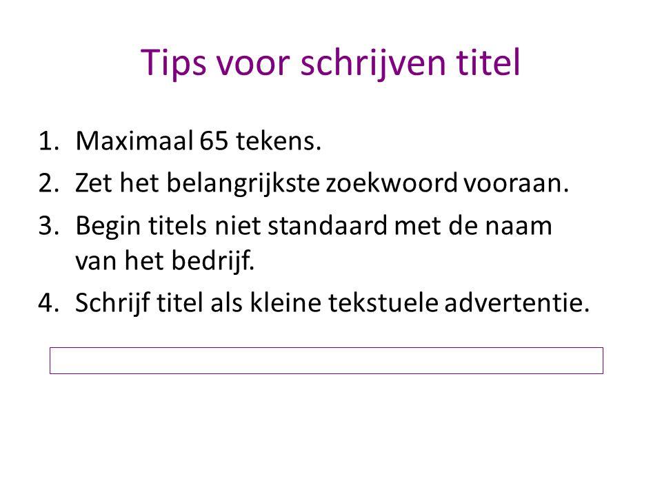 Tips voor schrijven titel 1.Maximaal 65 tekens. 2.Zet het belangrijkste zoekwoord vooraan. 3.Begin titels niet standaard met de naam van het bedrijf.