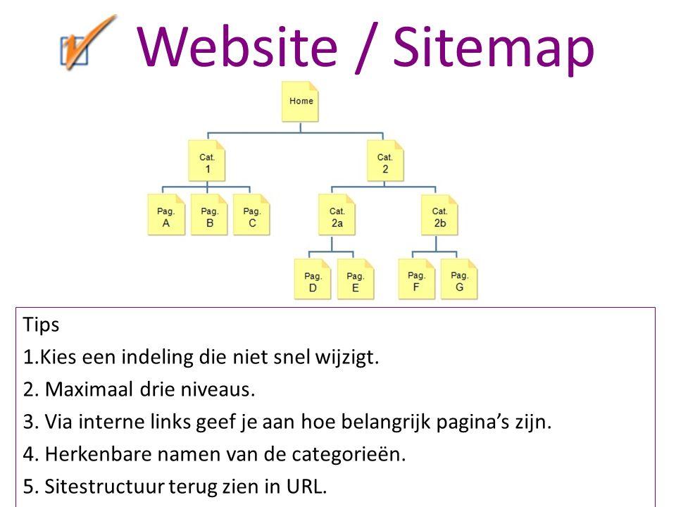 Website / Sitemap Tips 1.Kies een indeling die niet snel wijzigt. 2. Maximaal drie niveaus. 3. Via interne links geef je aan hoe belangrijk pagina's z