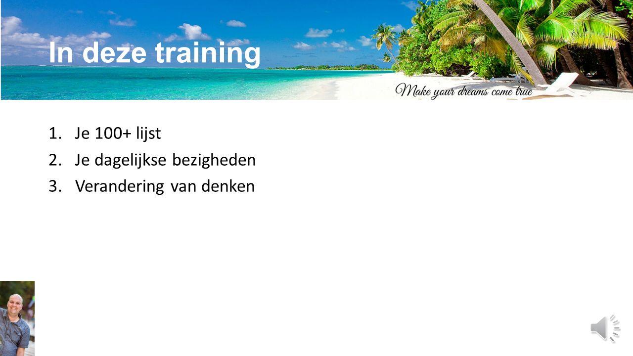 In deze training 1.Je 100+ lijst 2.Je dagelijkse bezigheden 3.Verandering van denken