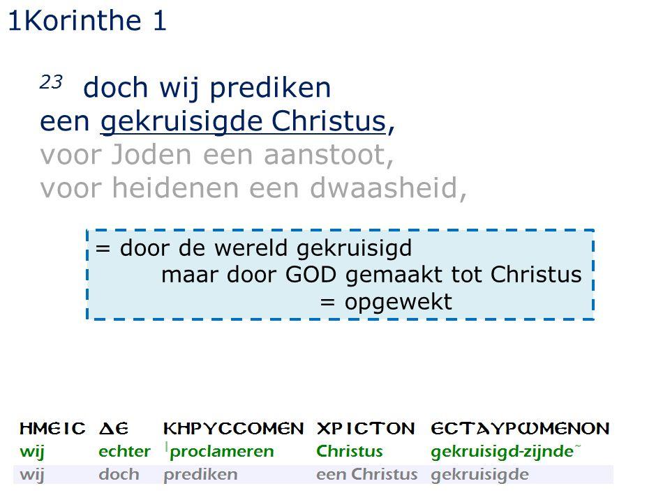 1Korinthe 1 23 doch wij prediken een gekruisigde Christus, voor Joden een aanstoot, voor heidenen een dwaasheid, = door de wereld gekruisigd maar door GOD gemaakt tot Christus = opgewekt