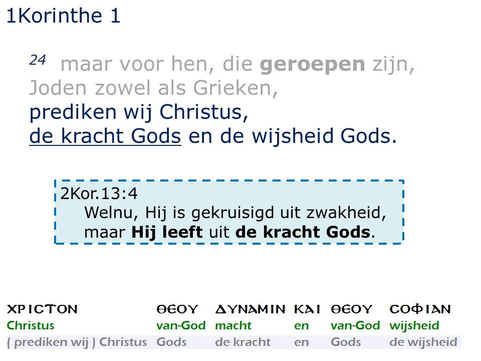 1Korinthe 1 24 maar voor hen, die geroepen zijn, Joden zowel als Grieken, prediken wij Christus, de kracht Gods en de wijsheid Gods.