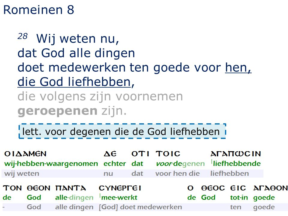 Romeinen 8 28 Wij weten nu, dat God alle dingen doet medewerken ten goede voor hen, die God liefhebben, die volgens zijn voornemen geroepenen zijn.