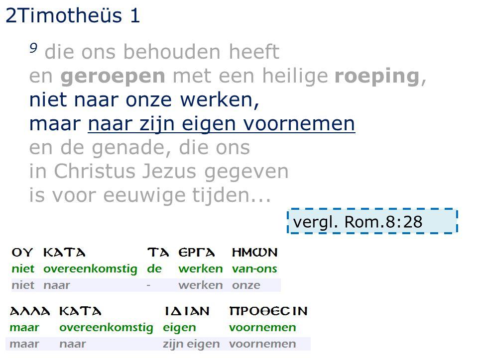 2Timotheüs 1 9 die ons behouden heeft en geroepen met een heilige roeping, niet naar onze werken, maar naar zijn eigen voornemen en de genade, die ons in Christus Jezus gegeven is voor eeuwige tijden...