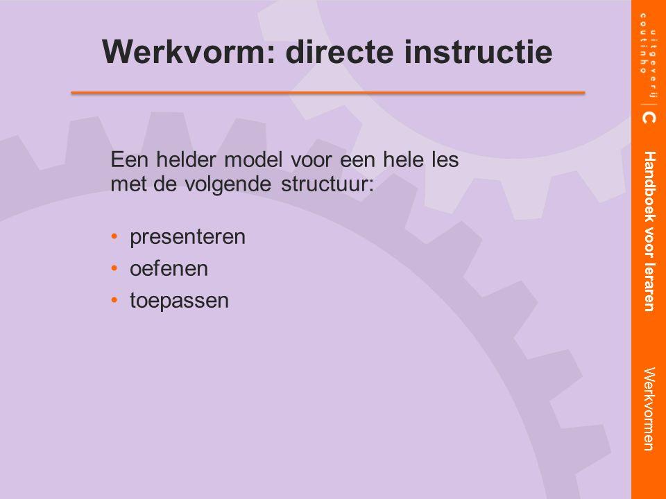 Werkvorm: directe instructie Een helder model voor een hele les met de volgende structuur: presenteren oefenen toepassen Handboek voor leraren Werkvormen