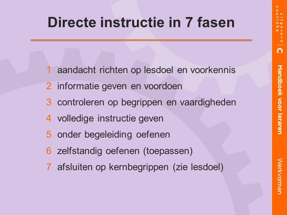 Directe instructie in 7 fasen 1 1aandacht richten op lesdoel en voorkennis 2 2informatie geven en voordoen 3 3controleren op begrippen en vaardigheden 4 4volledige instructie geven 5 5onder begeleiding oefenen 6 6zelfstandig oefenen (toepassen) 7 7afsluiten op kernbegrippen (zie lesdoel) Handboek voor leraren Werkvormen