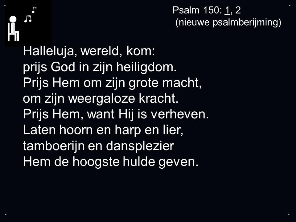 .... Psalm 150: 1, 2 (nieuwe psalmberijming) Halleluja, wereld, kom: prijs God in zijn heiligdom.