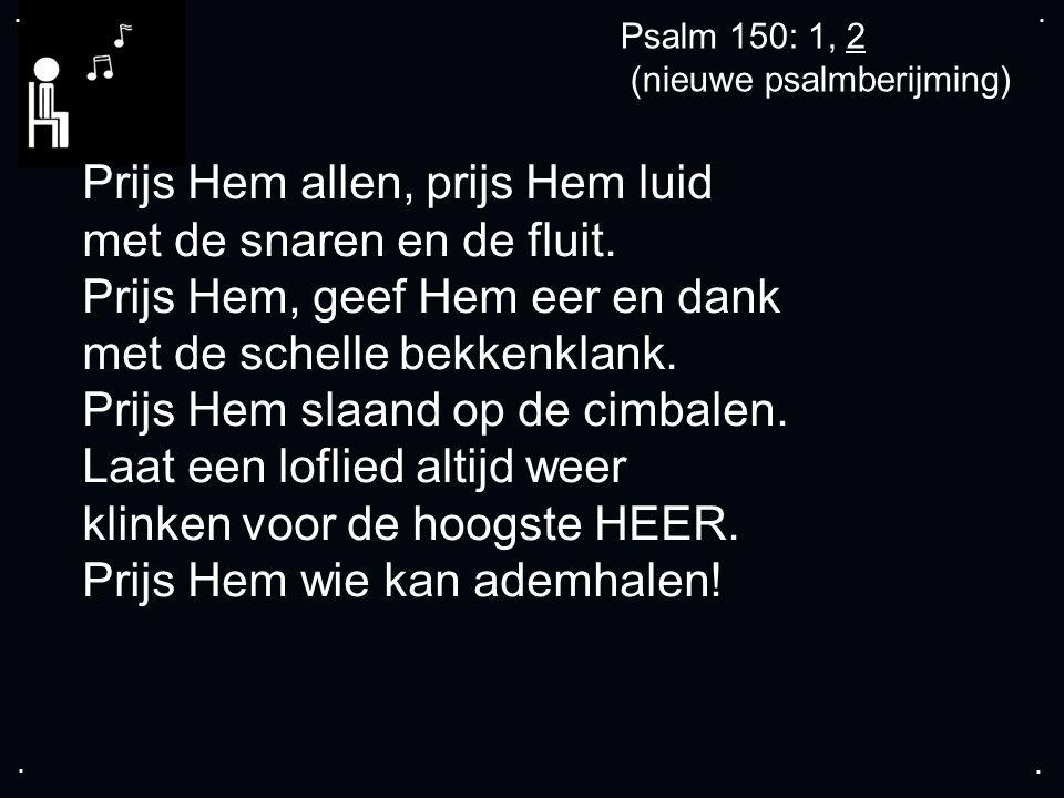 .... Psalm 150: 1, 2 (nieuwe psalmberijming) Prijs Hem allen, prijs Hem luid met de snaren en de fluit. Prijs Hem, geef Hem eer en dank met de schelle