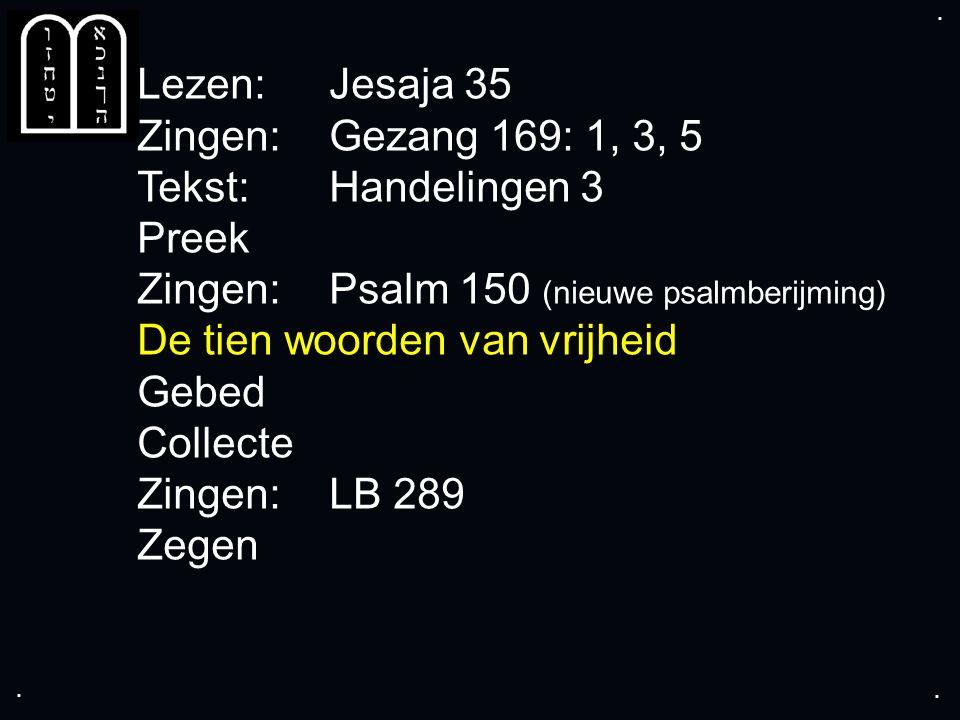 .... Lezen: Jesaja 35 Zingen: Gezang 169: 1, 3, 5 Tekst: Handelingen 3 Preek Zingen: Psalm 150 (nieuwe psalmberijming) De tien woorden van vrijheid Ge