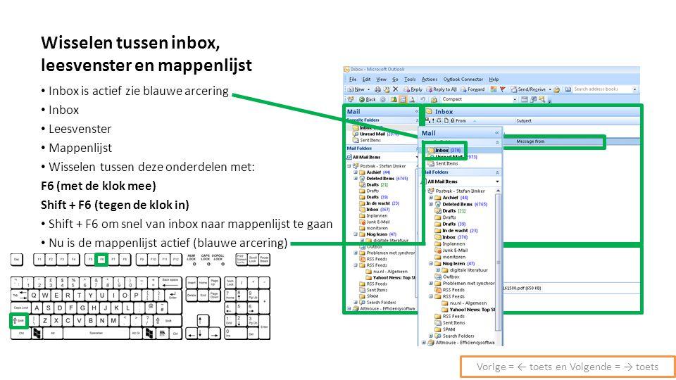 Wisselen tussen inbox, leesvenster en mappenlijst Inbox is actief zie blauwe arcering Inbox Leesvenster Mappenlijst Wisselen tussen deze onderdelen met: F6 (met de klok mee) Shift + F6 (tegen de klok in) Shift + F6 om snel van inbox naar mappenlijst te gaan Nu is de mappenlijst actief (blauwe arcering) Vorige = ← toets en Volgende = → toets