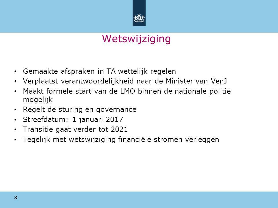 Wetswijziging Gemaakte afspraken in TA wettelijk regelen Verplaatst verantwoordelijkheid naar de Minister van VenJ Maakt formele start van de LMO binnen de nationale politie mogelijk Regelt de sturing en governance Streefdatum: 1 januari 2017 Transitie gaat verder tot 2021 Tegelijk met wetswijziging financiële stromen verleggen 3