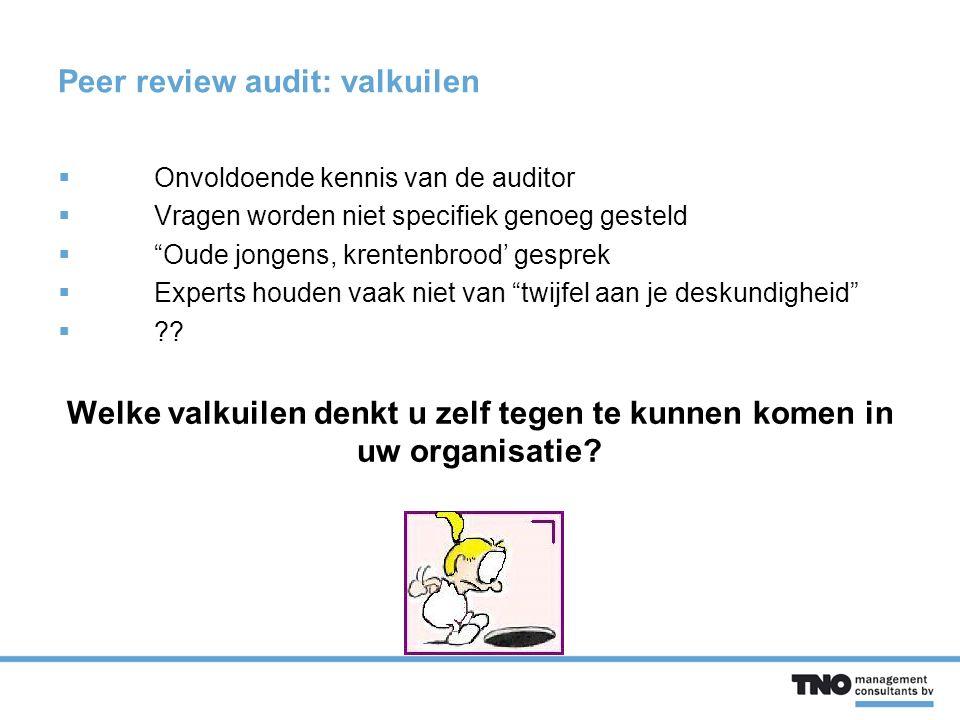 Peer review audit: valkuilen  Onvoldoende kennis van de auditor  Vragen worden niet specifiek genoeg gesteld  Oude jongens, krentenbrood' gesprek  Experts houden vaak niet van twijfel aan je deskundigheid  ?.