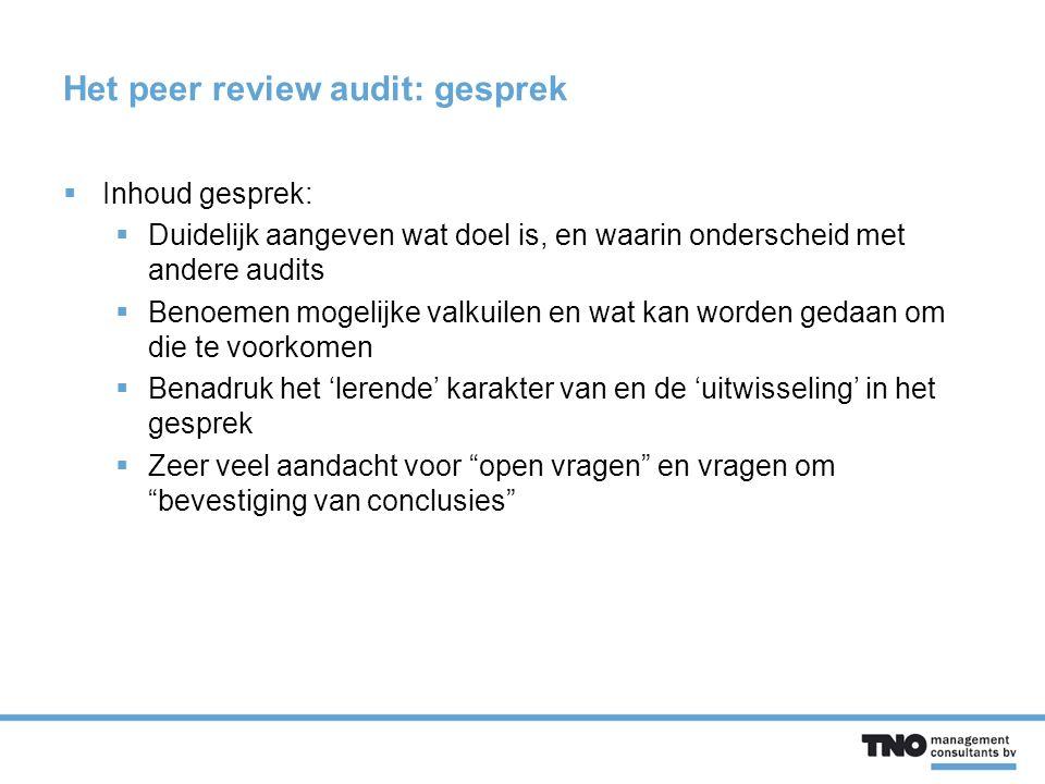 Het peer review audit: gesprek  Inhoud gesprek:  Duidelijk aangeven wat doel is, en waarin onderscheid met andere audits  Benoemen mogelijke valkuilen en wat kan worden gedaan om die te voorkomen  Benadruk het 'lerende' karakter van en de 'uitwisseling' in het gesprek  Zeer veel aandacht voor open vragen en vragen om bevestiging van conclusies