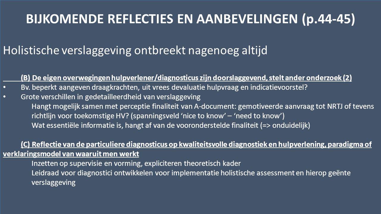 Kwaliteitscentrum voor Diagnostiek vzwwww.kwaliteitscentrumdiagnostiek.beHenegouwenkaai 29, bus 12 – 1080 Brussel BIJKOMENDE REFLECTIES EN AANBEVELINGEN (p.44-45) Holistische verslaggeving ontbreekt nagenoeg altijd (B) De eigen overwegingen hulpverlener/diagnosticus zijn doorslaggevend, stelt ander onderzoek (2) Bv.