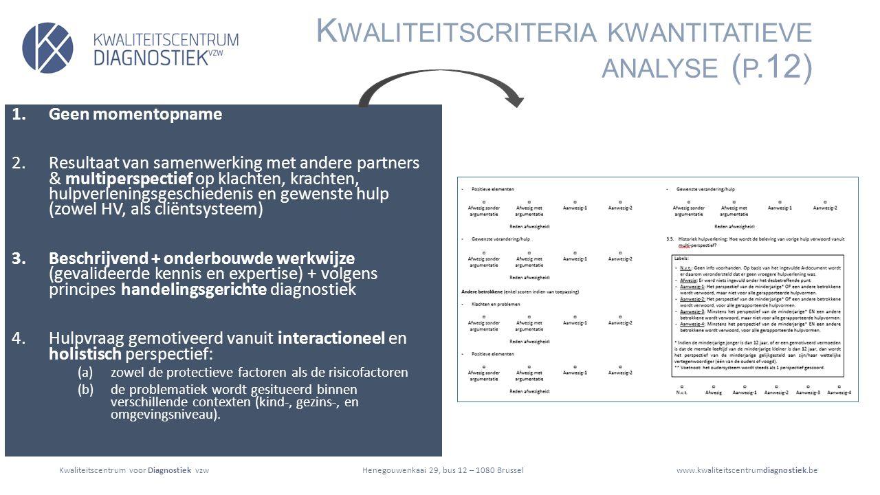 Kwaliteitscentrum voor Diagnostiek vzwwww.kwaliteitscentrumdiagnostiek.beHenegouwenkaai 29, bus 12 – 1080 Brussel K WALITEITSCRITERIA KWANTITATIEVE ANALYSE ( P.12) 1.Geen momentopname 2.Resultaat van samenwerking met andere partners & multiperspectief op klachten, krachten, hulpverleningsgeschiedenis en gewenste hulp (zowel HV, als cliëntsysteem) 3.Beschrijvend + onderbouwde werkwijze (gevalideerde kennis en expertise) + volgens principes handelingsgerichte diagnostiek 4.Hulpvraag gemotiveerd vanuit interactioneel en holistisch perspectief: (a)zowel de protectieve factoren als de risicofactoren (b)de problematiek wordt gesitueerd binnen verschillende contexten (kind-, gezins-, en omgevingsniveau).