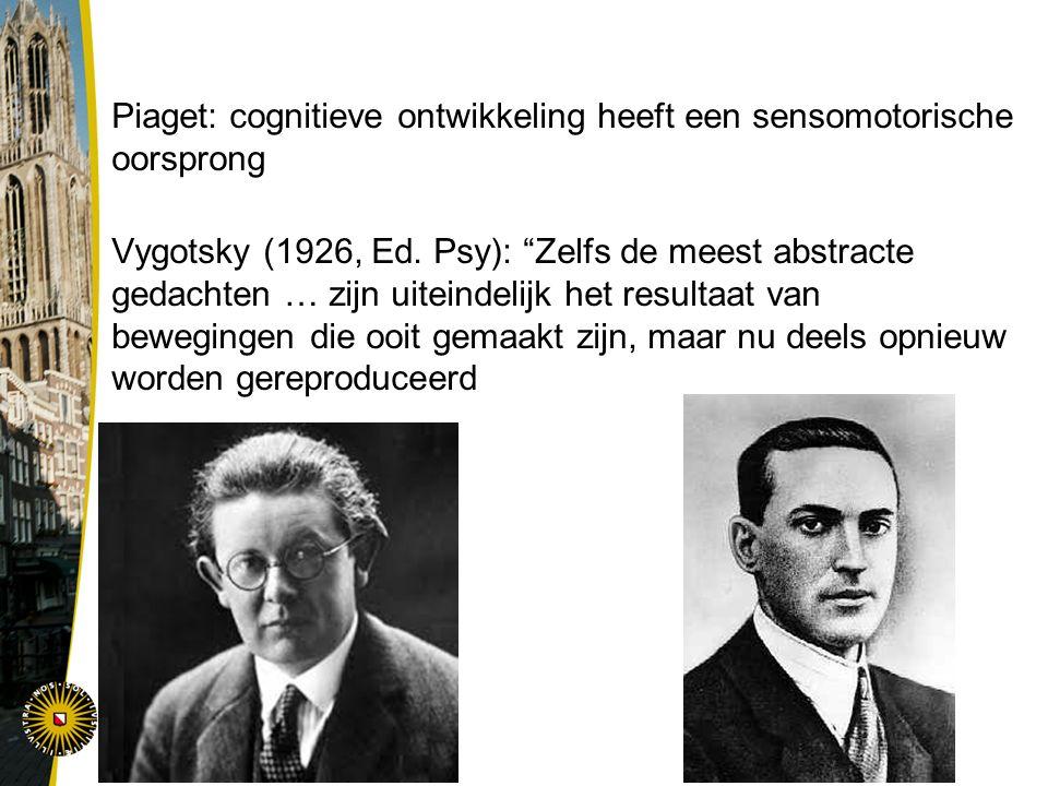 """Piaget: cognitieve ontwikkeling heeft een sensomotorische oorsprong Vygotsky (1926, Ed. Psy): """"Zelfs de meest abstracte gedachten … zijn uiteindelijk"""