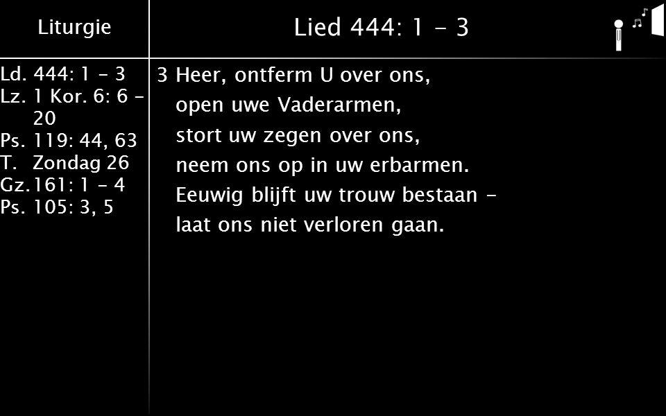 Liturgie Ld.444: 1 - 3 Lz.1 Kor. 6: 6 - 20 Ps.119: 44, 63 T.