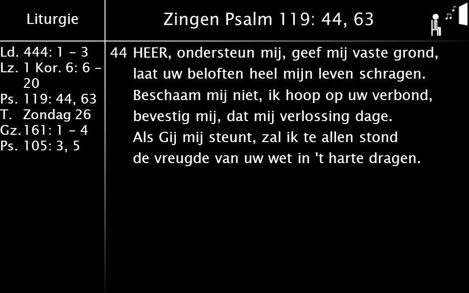 Liturgie Ld. 444: 1 - 3 Lz.1 Kor. 6: 6 - 20 Ps.119: 44, 63 T.