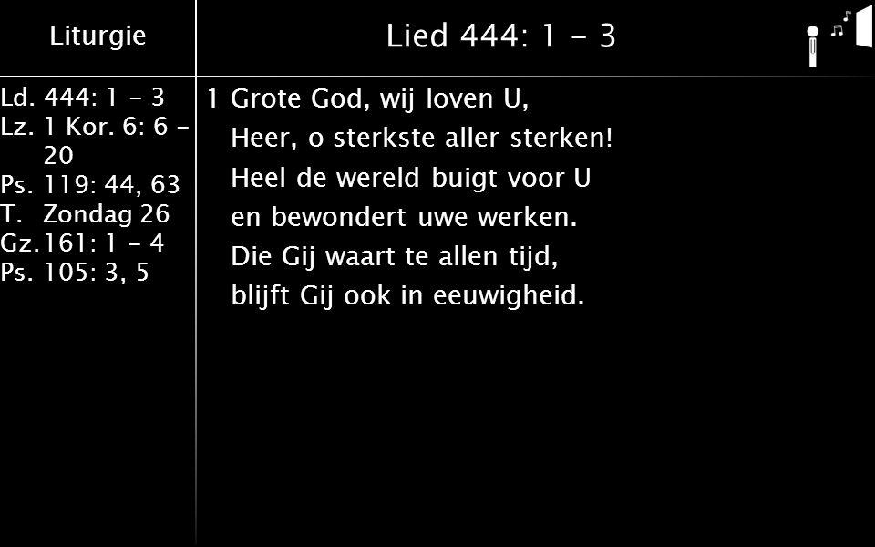 Liturgie Ld. 444: 1 - 3 Lz.1 Kor. 6: 6 - 20 Ps.119: 44, 63 T. Zondag 26 Gz.161: 1 - 4 Ps.105: 3, 5