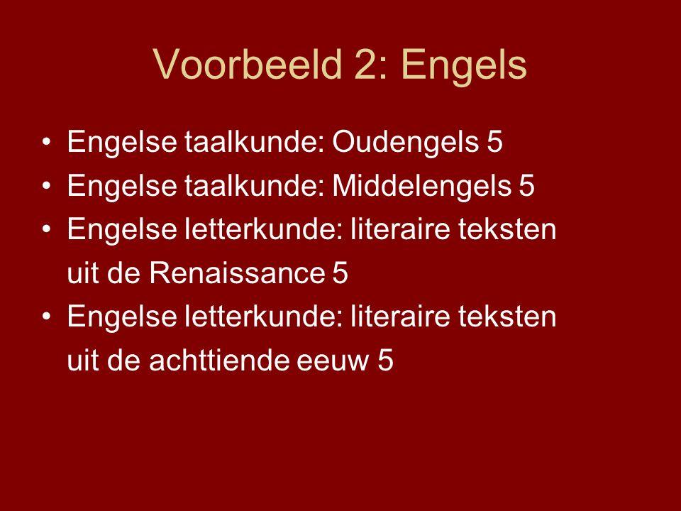Voorbeeld 2: Engels Engelse taalkunde: Oudengels 5 Engelse taalkunde: Middelengels 5 Engelse letterkunde: literaire teksten uit de Renaissance 5 Engelse letterkunde: literaire teksten uit de achttiende eeuw 5