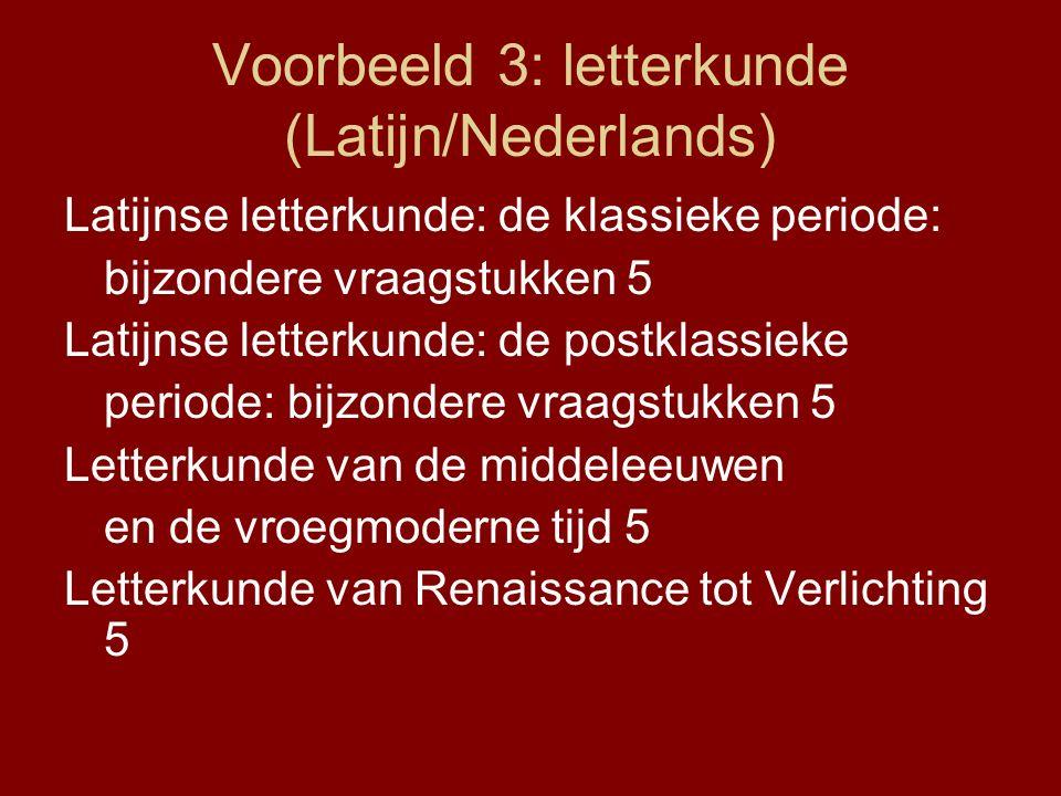 Voorbeeld 3: letterkunde (Latijn/Nederlands) Latijnse letterkunde: de klassieke periode: bijzondere vraagstukken 5 Latijnse letterkunde: de postklassieke periode: bijzondere vraagstukken 5 Letterkunde van de middeleeuwen en de vroegmoderne tijd 5 Letterkunde van Renaissance tot Verlichting 5