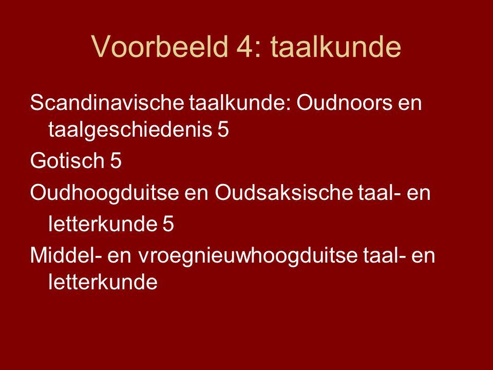 Voorbeeld 4: taalkunde Scandinavische taalkunde: Oudnoors en taalgeschiedenis 5 Gotisch 5 Oudhoogduitse en Oudsaksische taal- en letterkunde 5 Middel- en vroegnieuwhoogduitse taal- en letterkunde