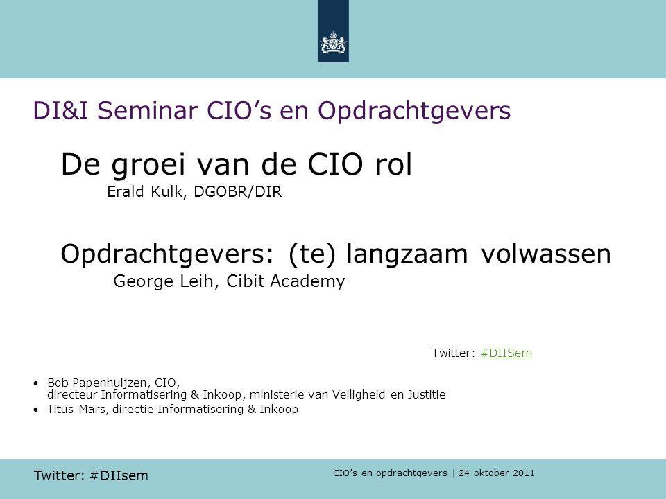 CIO's en opdrachtgevers | 24 oktober 2011 Twitter: #DIIsem DI&I Seminar CIO's en Opdrachtgevers De groei van de CIO rol Erald Kulk, DGOBR/DIR Opdracht