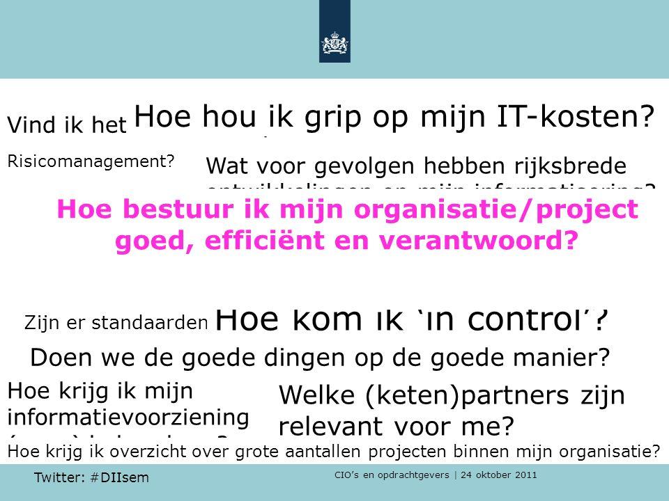 CIO's en opdrachtgevers | 24 oktober 2011 Twitter: #DIIsem Risicomanagement? Vind ik het wiel weer opnieuw uit? Wat voor gevolgen hebben rijksbrede on