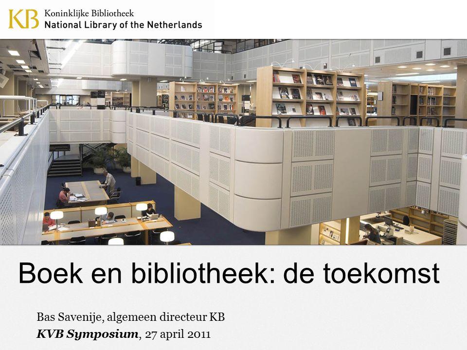 Boek en bibliotheek: de toekomst Bas Savenije, algemeen directeur KB KVB Symposium, 27 april 2011