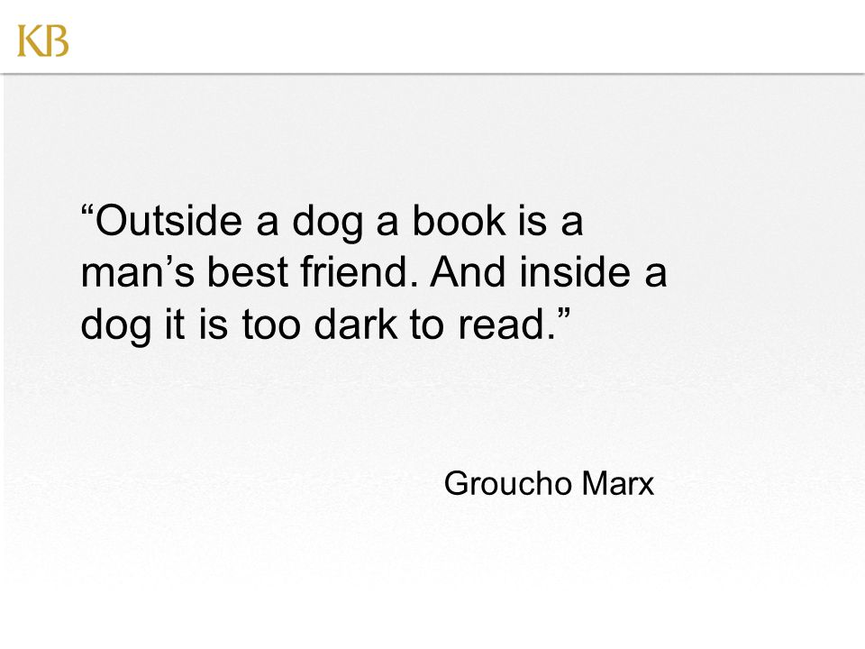 Outside a dog a book is a man's best friend.
