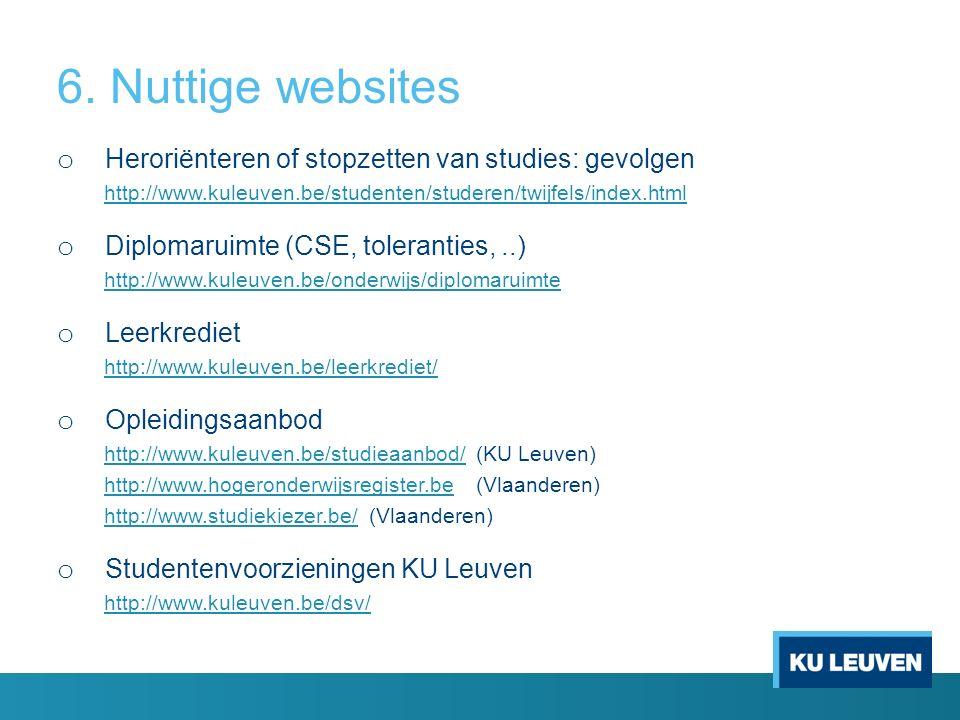 6. Nuttige websites o Heroriënteren of stopzetten van studies: gevolgen http://www.kuleuven.be/studenten/studeren/twijfels/index.html o Diplomaruimte